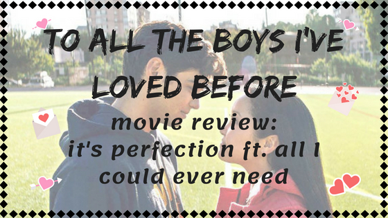 TO ALL THE BOYS I'VE LOVED BEFORE // movie review ft. me absolutely adoring this with my entire soul