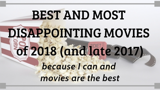 BEST AND ALSO MOST DISAPPOINTING MOVIES OF 2018 // (and late 2017 because I can)