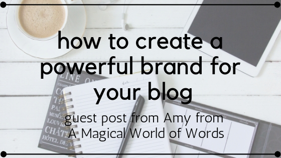 CREATING A POWERFUL BRAND FOR YOUR BLOG // guest post by Amy from A Magical World of Words